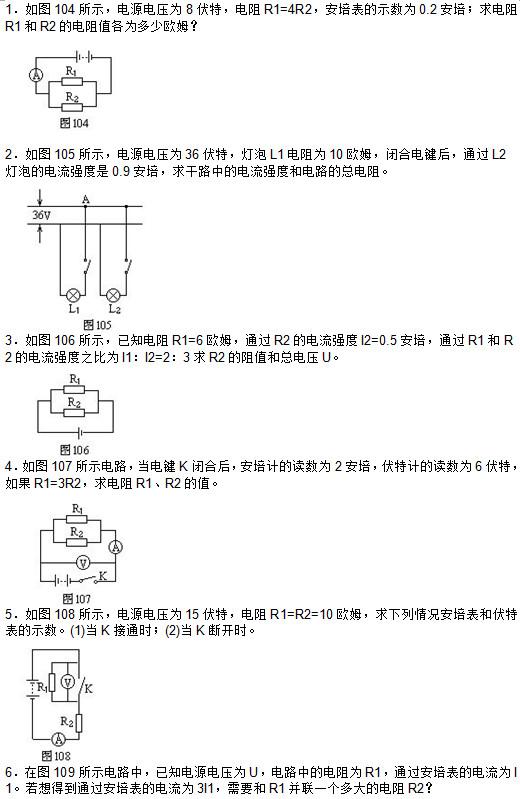 1.如图104所示,电源电压为8伏特,电阻R1=4R2,安培表的示数为0.2安培;求电阻R1和R2的电阻值各为多少欧姆?    2.如图105所示,电源电压为36伏特,灯泡L1电阻为10欧姆,闭合电键后,通过L2灯泡的电流强度是0.9安培,求干路中的电流强度和电路的总电阻。   3.如图106所示,已知电阻R1=6欧姆,通过R2的电流强度I2=0.5安培,通过R1和R2的电流强度之比为I1:I2=2:3求R2的阻值和总电压U。   4.如图107所示电路,当电键K闭合后,安培计的读数为2安培,伏特计的读数为6伏特,如果R1=3R2,求电阻R1、R2的值。   5.如图108所示,电源电压为15伏特,电阻R1=R2=10欧姆,求下列情况安培表和伏特表的示数。(1)当K接通时;(2)当K断开时。   6.在图109所示电路中,已知电源电压为U,电路中的电阻为R1,通过安培表的电流为I1。若想得到通过安培表的电流为3I1,需要和R1并联一个多大的电阻R2?