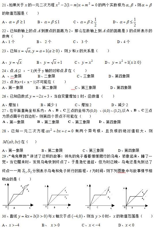 """21、如果关于 的一元二次方程 的两个实数根为 ,则 的取值范围是(    ) A、      B、        C、         D、  22、已知数轴上的点 到原点的距离为2,那么在数轴上到 点的距离是3的点所表示的数有(    ) A、1个           B、 2个           C、 3个               D、4个 23、已知 ,则 和 的关系是(    ) A、        B、       C、       D、  24、点 (2 ,-1)关于y轴的对称点 在(    ) A 、一象限        B、二象限           C、三象限       D、第四象限 25、点P(x+1,x-1)不可能在(    ) A、第一象限     B、第二象限      C、第三象限     D、第四象限 26、已知函数式 ,当自变量增加1时,函数值(    ) A、增加1           B、减少1         C、增加2          D、减少2 27、在平面直角坐标系内,A、B、C三点的坐标为(0,0) 、(4,0)、(3,2),以A、B、C三点为顶点画平行四边形,则第四个顶点不可能在(  ) A、第一象限    B、第二象限  C、第三象限  D、第四象限 28、已知一元二次方程 有两个异号根,且负根的绝对值较大,则 在(   ) A、第一象限         B、第二象限          C、第三象限       D、第四象限   29、""""龟兔赛跑""""讲述了这样的故事:领先的兔子看着缓缓爬行的乌龟,骄傲起来,睡了一觉。当它醒来时,发现乌龟快到终点了,于是急忙追赶,但为时已晚,乌龟还是先到达了终点……用 分别表示乌龟和兔子所行的路程, 为时间,则下列图象中与故事情节相吻合的是(    )                     30、直线 与 轴交于点 ,则当 时, 的取值范围是(    ) A、            B、             C、          D、"""