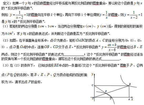 """定义:如果一个 与 的函数图象经过平移后能与某反比例函数的图象重合,那么称这个函数是 与 的""""反比例平移函数"""". 例如: 的图象向左平移2个单位,再向下平移1个单位得到 的图象,则 是 与 的""""反比例平移函数"""". (1)若矩形的两边分别是2 、3 ,当这两边分别增加 ( )、 ( )后,得到的新矩形的面积为8 ,求 与 的函数表达式,并判断这个函数是否为""""反比例平移函数"""". (2)如图,在平面直角坐标系中,点 为原点,矩形 的顶点 、 的坐标分别为(9,0)、(0,3) .点 是 的中点,连接 、 交于点 ,""""反比例平移函数"""" 的图象经过 、 两点.则这个""""反比例平移函数""""的表达式为             ;这个""""反比例平移函数""""的图象经过适当的变换与某一个反比例函数的图象重合,请写出这个反比例函数的表达式            . ( 3)在(2)的条件下, 已知过线段 中点的一条直线 交这个""""反比例平移函数""""图象于 、 两点( 在 的右侧),若 、 、 、 为顶点组成的四边形面积为16,请求出点 的坐标."""